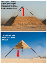 """Gif, Tumblr, and Mystery: They say it's a mystery  how the pyramids were  built, but I reckon they  just started at the bottom  and worked their way up.  iN  Let's face it, this  looks a lot more  difficult. <figure class=""""tmblr-full"""" data-orig-height=""""428"""" data-orig-width=""""841""""><img src=""""https://78.media.tumblr.com/84bb2ec50db1f6a47eae99b6bd6d72dc/tumblr_inline_ox9cp2tlMe1qhy6fn_540.gif"""" data-orig-height=""""428"""" data-orig-width=""""841""""/></figure>"""