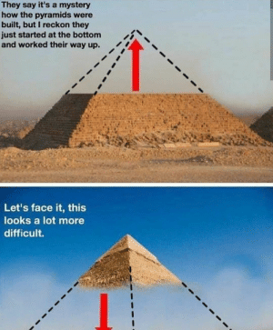 Memes, Mystery, and How: They say it's a mystery  how the pyramids were  built, but I reckon they  just started at the bottom  and worked their way up. t  Let's face it, this  looks a lot more  difficult. Don't let your memes be pyramid schemes