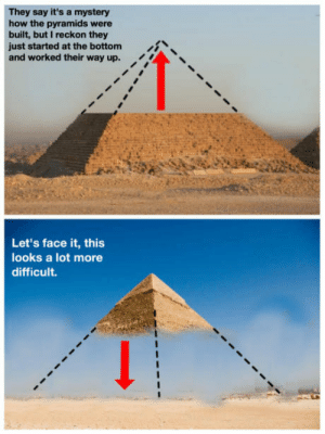 Mystery, How, and Face: They say it's a mystery  how the pyramids were  built, but I reckon they  just started at the bottom  and worked their way up.  i  Let's face it, this  looks a lot more  difficult. Mystery solved