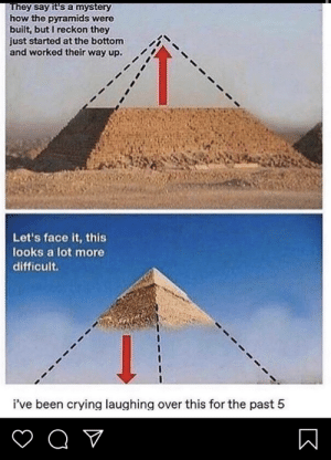 Crying, Mystery, and Been: They say it's a mystery  how the pyramids were  built, but I reckon they  just started at the bottom  and worked their way up.  Let's face it, this  looks a lot more  difficult  i've been crying laughing over this for the past 5  Q  V b w u h