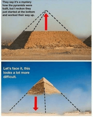 Face it, top to bottom is impossible.: They say it's a mystery  how the pyramids were  built, but I reckon they  just started at the bottom  and worked their way up.  Let's face it, this  looks a lot more  difficult. Face it, top to bottom is impossible.