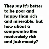 Memes, Say It, and Moderation: They say it's better  to be poor and  happy than rich  and miserable, but  how about a  compromise like  moderately rich  and just moody?
