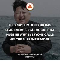 Kim Jong-Un, Memes, and Shit: THEY SAY KIM JONG UN HAS  READ EVERY SINGLE BOOK. THAT  MUST BE WHY EVERYONE CALLS  HIM THE SUPREME READER.  MUCH LAUGHS. SUCH HILARIOUS.  @SHIT BOLT