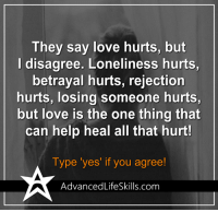 Love, Memes, and Help: They say love hurts, but  disagree. Loneliness hurts,  betrayal hurts, rejection  hurts, losing someone hurts,  but love is the one thing that  can help heal all that hurt!  Type 'yes' if you agree!  Advanced LifeSkills.com <3 #AdvancedLifeSkills