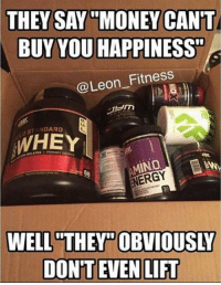 "Leon, Lift, and Whey: THEY SAY MONEY CANT  BUY YOU HAPPINESS""  @Leon Fitness  STANDARD  WHEY  INO  ENERGY  WELL THEY OBVIOUSLY  DONT EVEN LIFT Money can't buy happiness?"