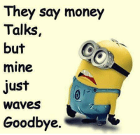 Memes, Money, and Waves: They say money  Talks  but  mine  just  Waves  Goodbye.