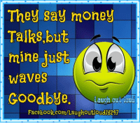 Dank, Facebook, and Money: They say money  Talks, but  ming Just  Waves  Goodbye  Laugh out loud  Facebook.com/Laughout loudly217