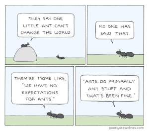"Stuff, World, and Ants: THEY SAY ONE  LITTLE ANT CANT  CHANGE THE WORLD  NO ONE HAS  SAID THAT  THEYRE MORE LIKE  WE HAVE NO  EXPECTATIONS  FOR ANTS.""  ANTS DO PRIMARILT  ANT STUFF AND  THAT'S BEEN FINE  poorlydrawnlines.com One Little Ant"