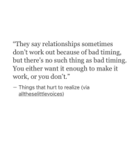"""Bad, Relationships, and Work: """"They say relationships sometimes  don't work out because of bad timing,  but there's no such thing as bad timing.  work, or you don't.""""hough to make it  Things that hurt to realize (via  alltheselittlevoices,)"""