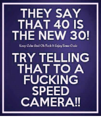 PMM: THEY SAY  THAT 400 IS  THE NEW 30!  Keep calm and oh Feck it Enjoy some craic  TRY TELLING  THAT TO A  FUCKING  SPEED  CAMERA! PMM