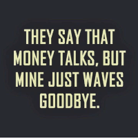 Memes, Waves, and Money Talks: THEY SAY THAT  MONEY TALKS BUT  MINE JUST WAVES  GOODBYE