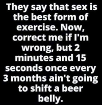 Exercise Meme: They say that sex is  the best form of  exercise. Now,  correct me if I'm  wrong, but 2  minutes and 15  seconds once every  3 months ain't going  to shift a beer  belly.