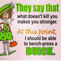 Dank, 🤖, and Buick: They say that  what doesn't kill you  makes you stronger.  Atthispoint,  0  I should be able  to bench-press a  BUICK #jussayin