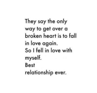 Best relationship ever.: They say the only  way to get over a  broken heart is to fall  in love again.  So I fell in love with  myself.  Best  relationship ever. Best relationship ever.