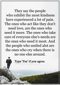 """<3 #LifeLearnedFeelings: They say the people  who exhibit the most kindness  have experienced a lot of pain  The ones who act like they don't  need love, are the ones Who  need it more. The ones who take  care of everyone else's needs are  the ones who need it most. And  the people who smiled alot are  the ones who cry when there is  no one else around.  Type """"Yes"""" if you agree  learned <3 #LifeLearnedFeelings"""