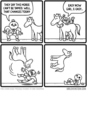 omg-images:  Unbroken.: THEY SAY THIS HORSE  CAN'T BE TAMED. WELL,  THAT CHANGES TODAY  EASY NOW  GIRL, E-EASY...  THIS COMIC MADE POSSIBLE THANKS TO ERIC CHAPMAN  MRLOVENSTEIN.COM omg-images:  Unbroken.