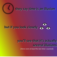 "<p>[<a href=""https://www.reddit.com/r/surrealmemes/comments/7oruik/e_v_e_r_y_w_h_e_n/"">Src</a>]</p>: they say time is an illusion  but if you look closely  o  you'll see that it's actually  several illusions  (there were at least five last time I counted) <p>[<a href=""https://www.reddit.com/r/surrealmemes/comments/7oruik/e_v_e_r_y_w_h_e_n/"">Src</a>]</p>"