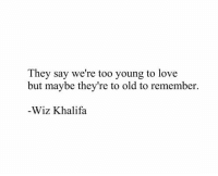 Love, Wiz Khalifa, and Old: They say we're too young to love  but maybe they're to old to remember.  -Wiz Khalifa