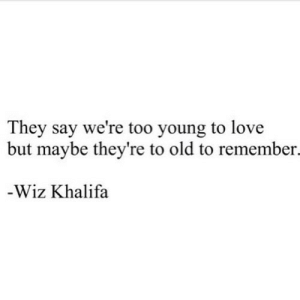 http://iglovequotes.net/: They say we're too young to love  but maybe they're to old to remember.  -Wiz Khalifa http://iglovequotes.net/