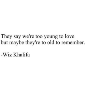 https://iglovequotes.net/: They say we're too young to love  but maybe they're to old to remember  -Wiz Khalifa https://iglovequotes.net/