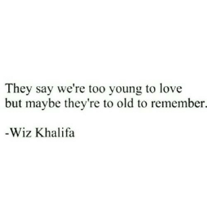 But Maybe: They say we're too young to love  but maybe they're to old to remember.  -Wiz Khalifa