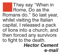 "They say ""When in  Rome, Do as the  Romans do."" So last year,  whilst visiting the Italian  capital, l released a pack  of lions into a church, and  then forced any survivors  to fight to the death.  Hector Cement  e-mail"