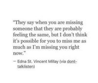 """They say when you are missing  someone that they are probably  feeling the same, but I don't think  it's possible for you to miss me as  much as I'm missing you right  now.  05  Edna St. Vincent Millay (via dont-  talklisten)"