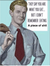 """Dank, Meme, and Shit: THEY SAY YOU ARE  WHAT YOU EAT  BUT I DONT  REMEMBER EATING  A piece of shit <p>Yum via /r/dank_meme <a href=""""http://ift.tt/2wBKMpl"""">http://ift.tt/2wBKMpl</a></p>"""