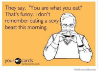 """#RealTalk: They say, """"You are what you eat!""""  That's funny. don't  remember eating a sexy  beast this morning.  your  cards  some ecards.com  We Know Memes #RealTalk"""
