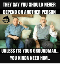 : THEY SAY YOU SHOULD NEVER  DEPEND ON ANOTHER PERSON  Power Sherk  UNLESS ITS YOUR GROUNDMAN..  YOU KINDA NEED HIM.