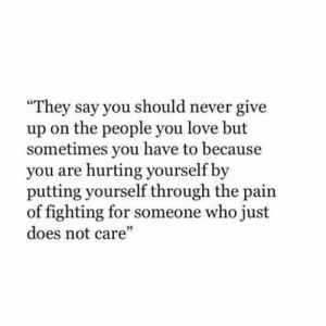 """Should Never: They say you should never give  up on the people you love but  sometimes you have to because  you are hurting yourself by  putting yourself through the pain  of fighting for someone who just  does not care""""  5"""