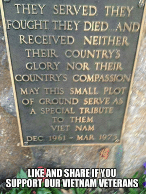 Fwd: I support the Vietnam Vets!: THEY SERVED THEY  FOUGHT THEY DIED AND  RECEIVED NEITHER  THEIR COUNTRYS  GLORY NOR THEIR  COUNTRYS COMPASSION  MAY THIS SMALL PLOT  OF GROUND SERVE AS  A SPECIAL TRIBUTE  TO THEM  VIET NAM  DEC 1961 MAR 1973  LIKE AND SHARE IF YOU  SUPPORTOUR VIETNAM VETERANS Fwd: I support the Vietnam Vets!