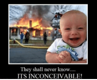 inconceivable: They shall never know  ITS INCONCEIVABLE!