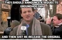 Memes, Groundhog Day, and 🤖: THEY SHOULD ANNOUNCE A SEOUEL TO  PHIL  GROUNDHOG DAY  AND THEN JUST RE-RELEASE THE ORIGINAL