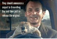happy favorite holiday!: They should announce a  sequel to Groundhog  Day and then just re-  release the original. happy favorite holiday!