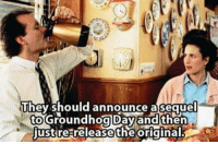 Groundhog Day, Groundhog, and Day: They should announce  asequel  to  just  Groundhog Dayand then  re releasetheoriginal <p>Groundhog Day Sequel.</p>
