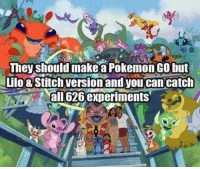 Aheago: They should make aPokemon GO but  Lilo& Stitch version andyou can catch  Aal experiments