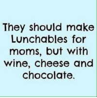 Right?: They should make  Lunchables for  moms, but with  wine, cheese and  chocolate Right?