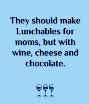 💙💙💙: They should make  Lunchables for  moms, but with  wine, cheese and  chocolate. 💙💙💙