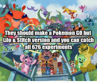 Aheago: They should makea Pokemon Go but  Lilo&Stitch version and you can catch  all 626 experiments