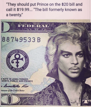 """Prince, Mean, and Okay: They should put Prince on the $20 bill and  call it $19.99... """"The bill formerly known as  a twenty.""""  88749533 B  TESERVE  NOTE IS LEGAL TENDER  DEBTS, PUBLIC AND PRIVATE  asurer of the United States i mean, okay."""