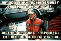 "I'm offended by this.: THEY SHOULDREMAKE BACK TO THE FUTURE 2""  WHERE THERE ARENOIFLYING CARS  SOCIAL DEMENTIA  AND PEOPLEIUST STARE AT THEIR PHONES ALL  THE TIME GETTING OFFENDED ATENERYTHING I'm offended by this."