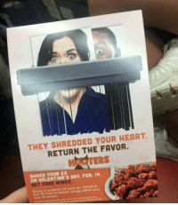 Ex's, Hooters, and Valentine's Day: THEY SHREDDED YOUR HEART.  RETURN THE FAVOR.  SHRED EX  FEB. 14.  ON VALENTINE'S DAY, GET FREE WINGS.  Bring in a photo of your ex. Shred it.  wings when you  Get 10 free buy 10 wings. On Valentine's Day if you bring a picture of your ex to shred at Hooters you get 10 free boneless wings 😂