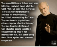 George Carlin: They spend billions of dollars every year  lobbying, lobbying, to get what they  want. Well, we know what they want.  They want more for themselves  and less for everybody else,  but I'll tell you whatthey don't want:  They don't want a population of  citizens capable of critical thinking.  They don't want well informed,  well educated people capable of  critical thinking. They're not  interested in that. That doesn't help  them. Thats against their interests.  George Carlin  UTION  ARIES