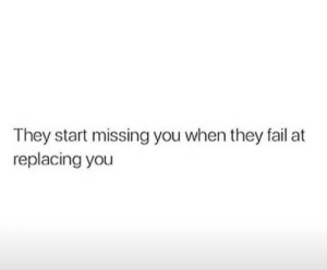 missing you: They start missing you when they fail at  replacing you