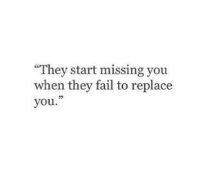 "Fail, They, and You: ""They start missing you  when they fail to replace  you.  23"