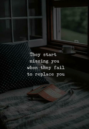 missing you: They start  missing you  when they fail  to replace you