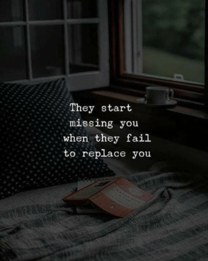 Fail, They, and You: They start  missing you  when they fail  to repllace you