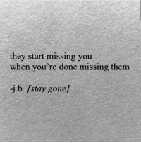 Gone, Them, and They: they start missing you  when you're done missing them  -j.b. stay gone]