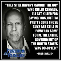 "Memes, Bruce Willis, and The Unit: ""THEY STILL HAVENT CAUGHT THE GUY  WHO KILLED KENNEDY  I'LL GET KILLED FOR  SAYING THIS, BUTIM  PRETTY SURE THOSE  GUYS ARE STILL IN  POWER IN SOME  FORM. THE ENTIRE  GOVERNMENT OF  THE UNITED STATES  WAS CO-OPTED.""  ~BRUCE WILLIS Think this will happen to Trump or was he all talk?   #TimeWillTell H/t: Bruce Willis Time to Get involved, you live here"